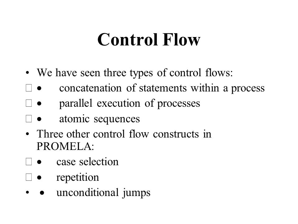 Control Flow We have seen three types of control flows:  concatenation of statements within a process  parallel execution of processes  atomic sequences Three other control flow constructs in PROMELA:  case selection  repetition  unconditional jumps