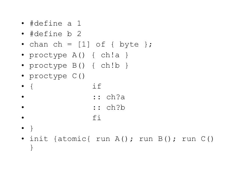 #define a 1 #define b 2 chan ch = [1] of { byte }; proctype A() { ch!a } proctype B() { ch!b } proctype C() {if :: ch?a :: ch?b fi } init {atomic{ run A(); run B(); run C() }