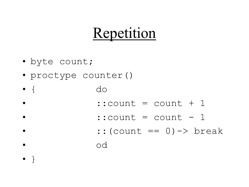 Repetition byte count; proctype counter() {do ::count = count + 1 ::count = count - 1 ::(count == 0)-> break od }