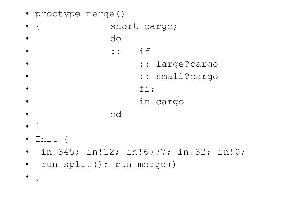 proctype merge() {short cargo; do ::if :: large?cargo :: small?cargo fi; in!cargo od } Init { in!345; in!12; in!6777; in!32; in!0; run split(); run merge() }