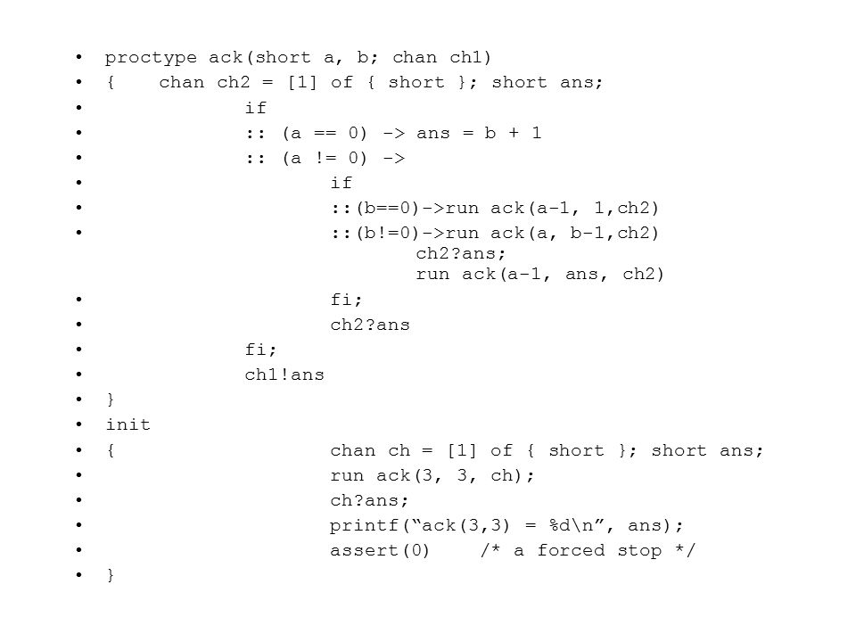 proctype ack(short a, b; chan ch1) {chan ch2 = [1] of { short }; short ans; if :: (a == 0) -> ans = b + 1 :: (a != 0) -> if ::(b==0)->run ack(a-1, 1,ch2) ::(b!=0)->run ack(a, b-1,ch2) ch2?ans; run ack(a-1, ans, ch2) fi; ch2?ans fi; ch1!ans } init {chan ch = [1] of { short }; short ans; run ack(3, 3, ch); ch?ans; printf( ack(3,3) = %d\n , ans); assert(0) /* a forced stop */ }