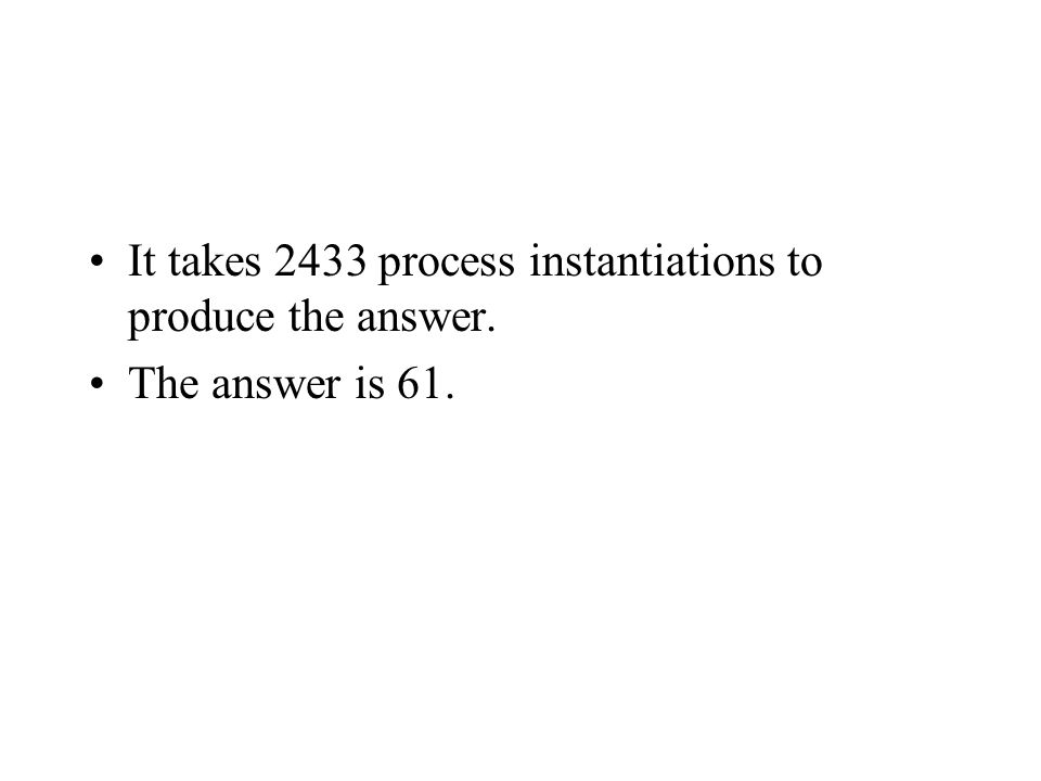 It takes 2433 process instantiations to produce the answer. The answer is 61.