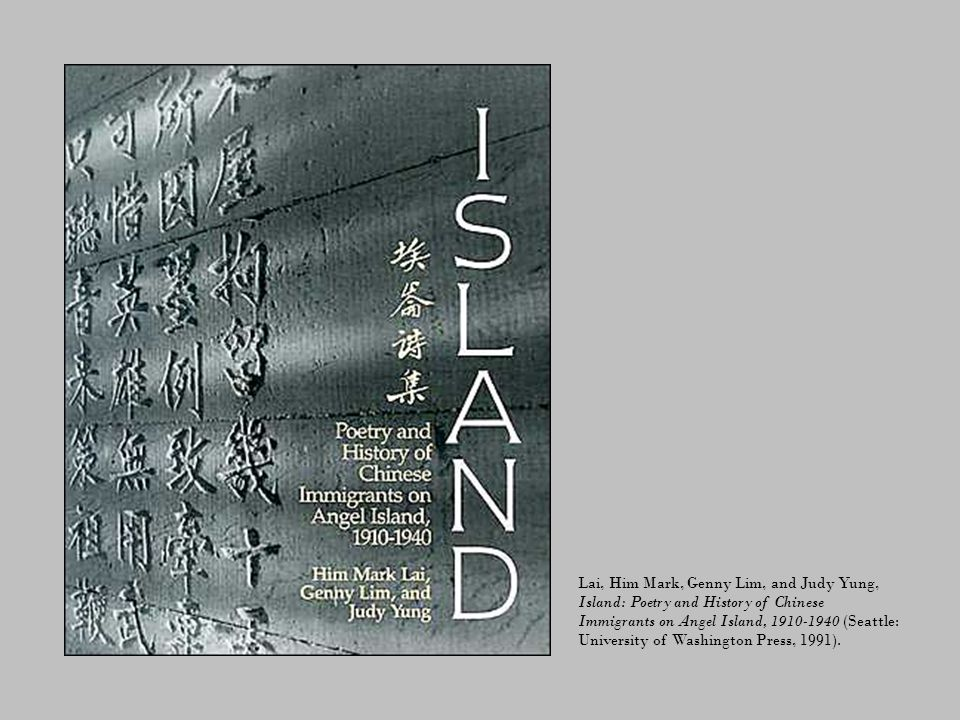 Lai, Him Mark, Genny Lim, and Judy Yung, Island: Poetry and History of Chinese Immigrants on Angel Island, 1910-1940 (Seattle: University of Washington Press, 1991).