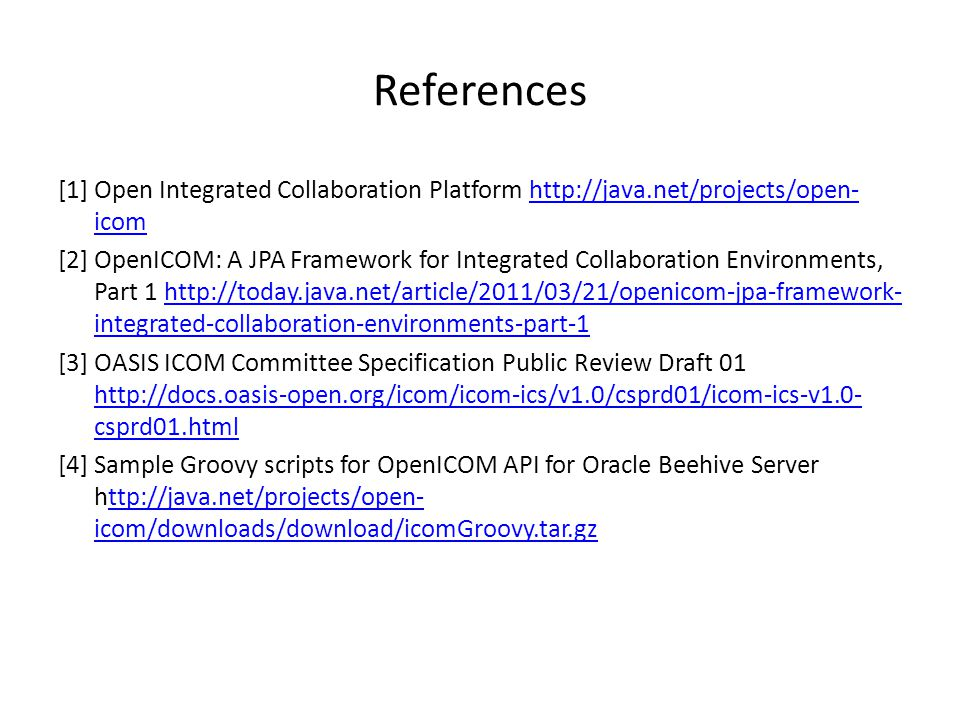References [1] Open Integrated Collaboration Platform http://java.net/projects/open- icomhttp://java.net/projects/open- icom [2] OpenICOM: A JPA Framework for Integrated Collaboration Environments, Part 1 http://today.java.net/article/2011/03/21/openicom-jpa-framework- integrated-collaboration-environments-part-1http://today.java.net/article/2011/03/21/openicom-jpa-framework- integrated-collaboration-environments-part-1 [3] OASIS ICOM Committee Specification Public Review Draft 01 http://docs.oasis-open.org/icom/icom-ics/v1.0/csprd01/icom-ics-v1.0- csprd01.html http://docs.oasis-open.org/icom/icom-ics/v1.0/csprd01/icom-ics-v1.0- csprd01.html [4] Sample Groovy scripts for OpenICOM API for Oracle Beehive Server http://java.net/projects/open- icom/downloads/download/icomGroovy.tar.gzttp://java.net/projects/open- icom/downloads/download/icomGroovy.tar.gz
