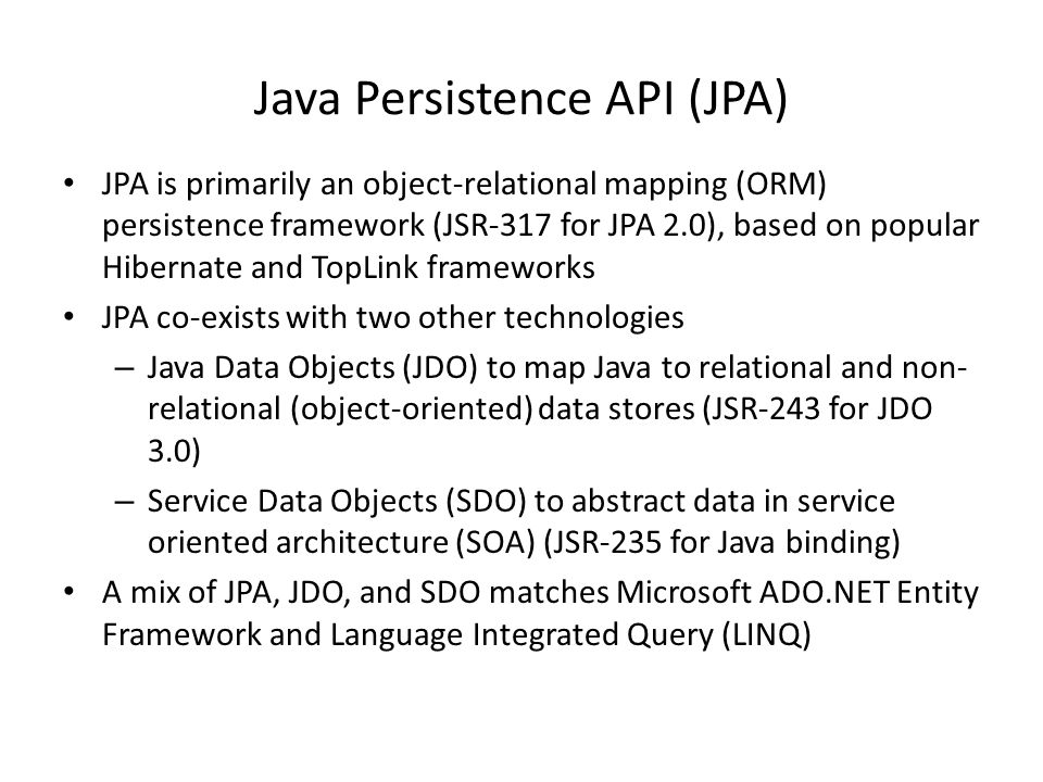 Java Persistence API (JPA) JPA is primarily an object-relational mapping (ORM) persistence framework (JSR-317 for JPA 2.0), based on popular Hibernate and TopLink frameworks JPA co-exists with two other technologies – Java Data Objects (JDO) to map Java to relational and non- relational (object-oriented) data stores (JSR-243 for JDO 3.0) – Service Data Objects (SDO) to abstract data in service oriented architecture (SOA) (JSR-235 for Java binding) A mix of JPA, JDO, and SDO matches Microsoft ADO.NET Entity Framework and Language Integrated Query (LINQ)