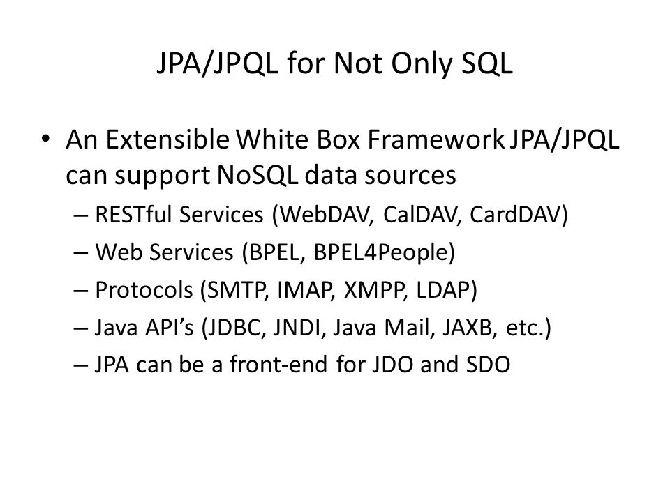 JPA/JPQL for Not Only SQL An Extensible White Box Framework JPA/JPQL can support NoSQL data sources – RESTful Services (WebDAV, CalDAV, CardDAV) – Web Services (BPEL, BPEL4People) – Protocols (SMTP, IMAP, XMPP, LDAP) – Java API's (JDBC, JNDI, Java Mail, JAXB, etc.) – JPA can be a front-end for JDO and SDO