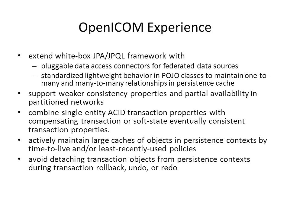 OpenICOM Experience extend white-box JPA/JPQL framework with – pluggable data access connectors for federated data sources – standardized lightweight behavior in POJO classes to maintain one-to- many and many-to-many relationships in persistence cache support weaker consistency properties and partial availability in partitioned networks combine single-entity ACID transaction properties with compensating transaction or soft-state eventually consistent transaction properties.