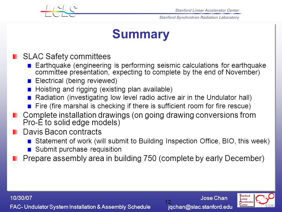 Jose Chan FAC- Undulator System Installation & Assembly Schedulejqchan@slac.stanford.edu 10/30/07 12 Summary SLAC Safety committees Earthquake (engine