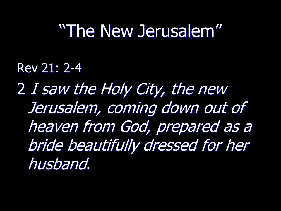 """""""The New Jerusalem"""" Rev 21: 2-4 2 I saw the Holy City, the new Jerusalem, coming down out of heaven from God, prepared as a bride beautifully dressed"""