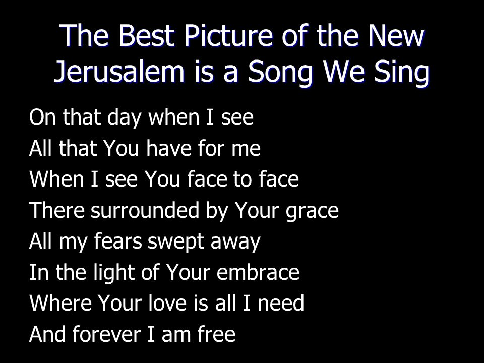 The Best Picture of the New Jerusalem is a Song We Sing On that day when I see All that You have for me When I see You face to face There surrounded b