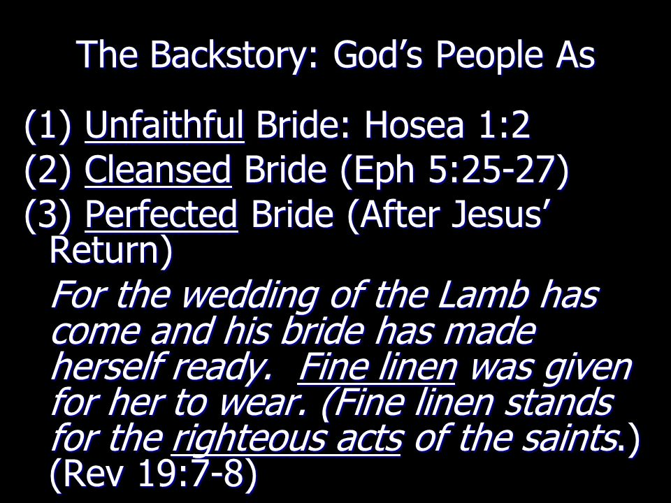 The Backstory: God's People As (1) Unfaithful Bride: Hosea 1:2 (2) Cleansed Bride (Eph 5:25-27) (3) Perfected Bride (After Jesus' Return) For the wedd