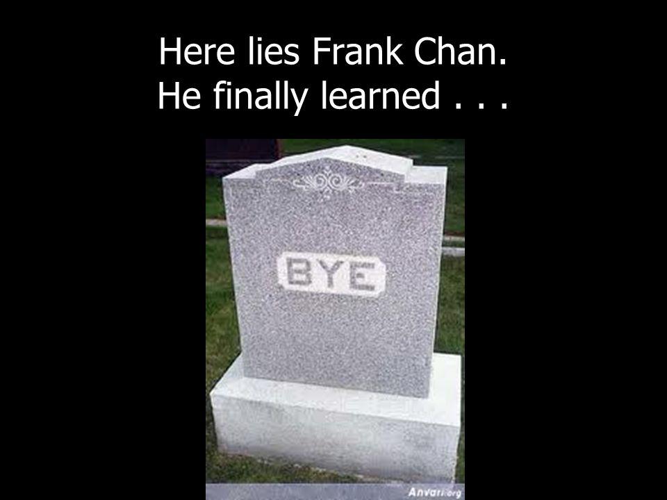 Here lies Frank Chan. He finally learned...