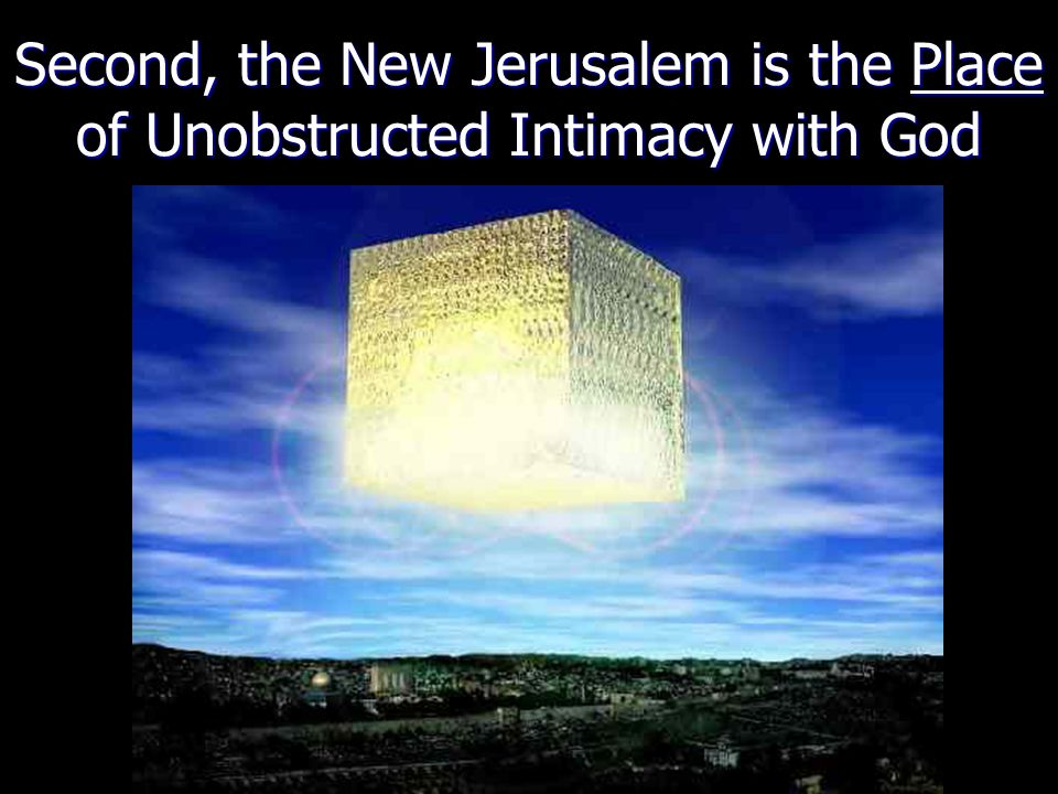 Second, the New Jerusalem is the Place of Unobstructed Intimacy with God
