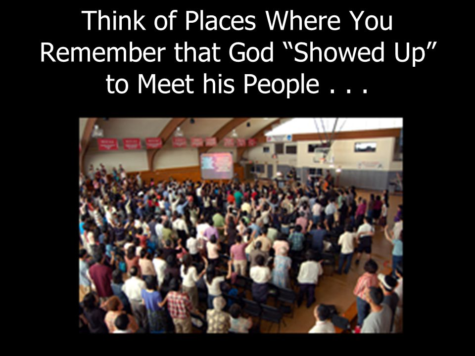 """Think of Places Where You Remember that God """"Showed Up"""" to Meet his People..."""