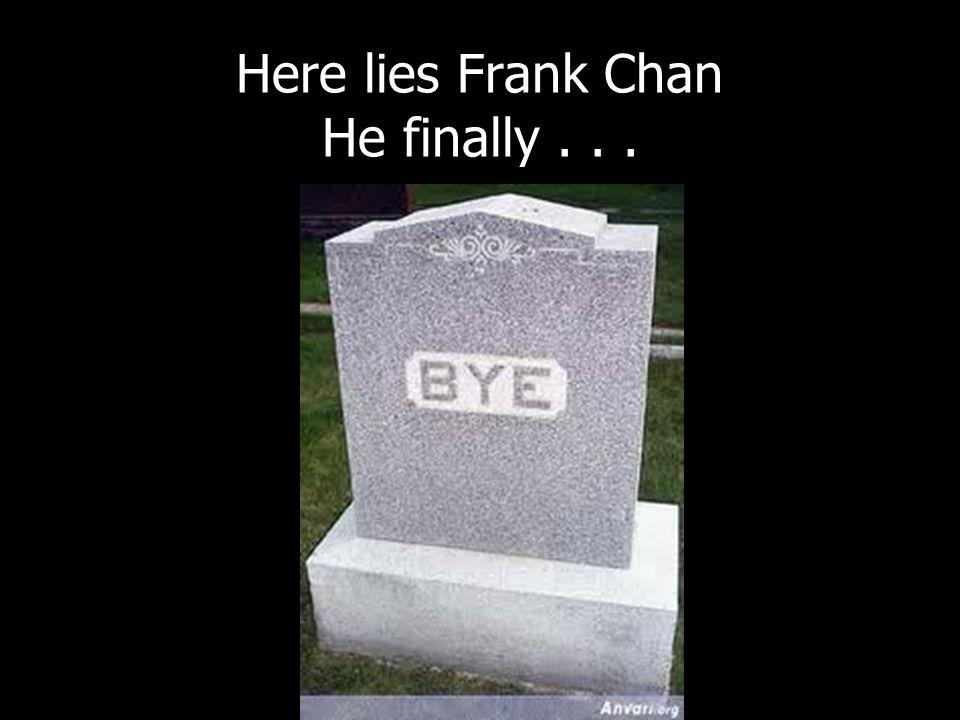 Here lies Frank Chan He finally...