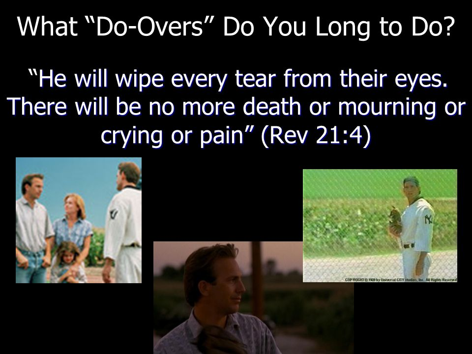 """He will wipe every tear from their eyes. There will be no more death or mourning or crying or pain"""" (Rev 21:4) What """"Do-Overs"""" Do You Long to Do? """"He"""