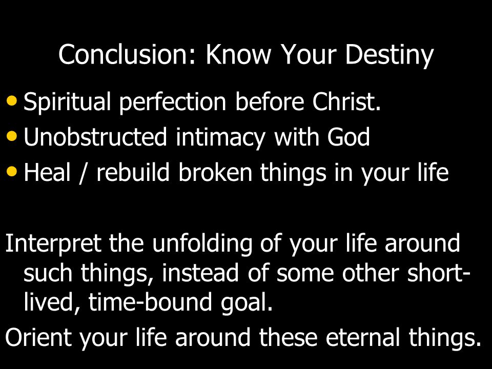 Conclusion: Know Your Destiny Spiritual perfection before Christ. Unobstructed intimacy with God Heal / rebuild broken things in your life Interpret t