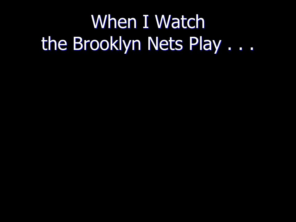 When I Watch the Brooklyn Nets Play...