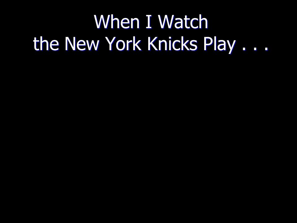 When I Watch the New York Knicks Play...