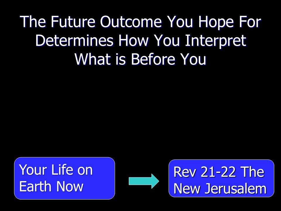 The Future Outcome You Hope For Determines How You Interpret What is Before You Your Life on Earth Now Rev 21-22 The New Jerusalem