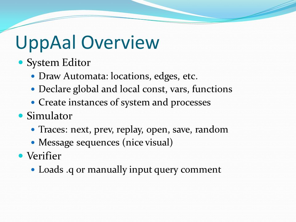 UppAal Overview System Editor Draw Automata: locations, edges, etc.