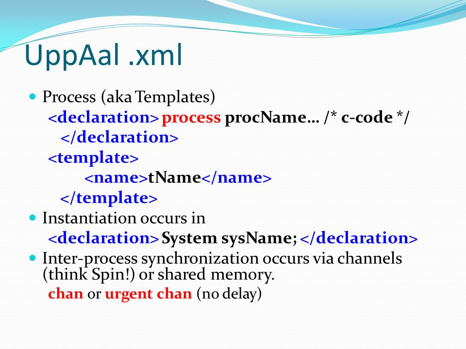 UppAal.xml Process (aka Templates) process procName… /* c-code */ tName Instantiation occurs in System sysName; Inter-process synchronization occurs via channels (think Spin!) or shared memory.