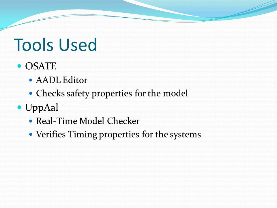 Tools Used OSATE AADL Editor Checks safety properties for the model UppAal Real-Time Model Checker Verifies Timing properties for the systems