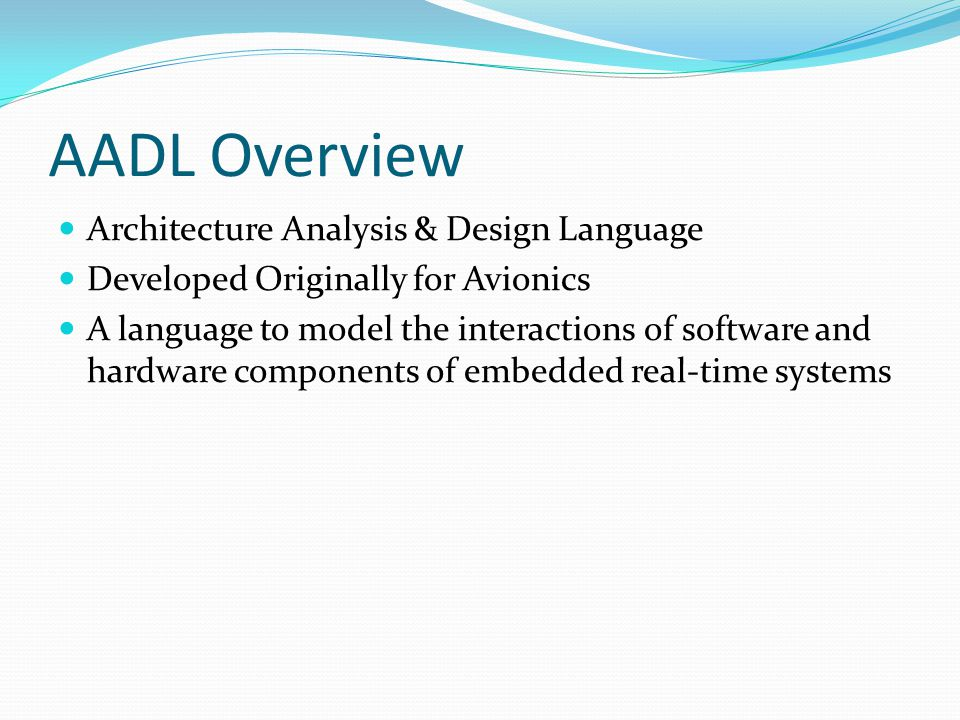 AADL Overview Architecture Analysis & Design Language Developed Originally for Avionics A language to model the interactions of software and hardware components of embedded real-time systems