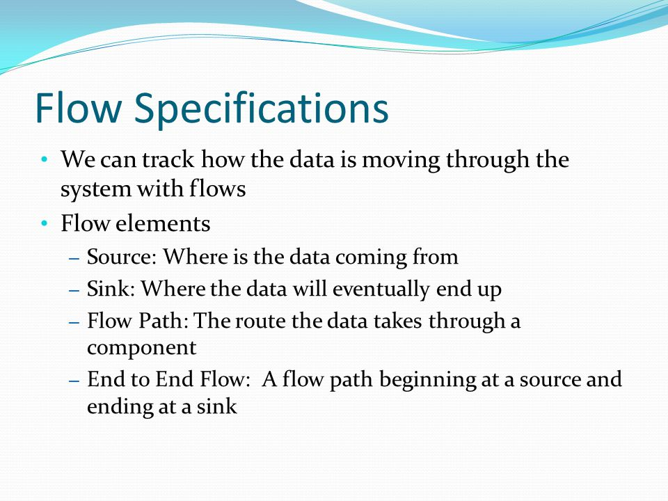 Flow Specifications We can track how the data is moving through the system with flows Flow elements – Source: Where is the data coming from – Sink: Where the data will eventually end up – Flow Path: The route the data takes through a component – End to End Flow: A flow path beginning at a source and ending at a sink