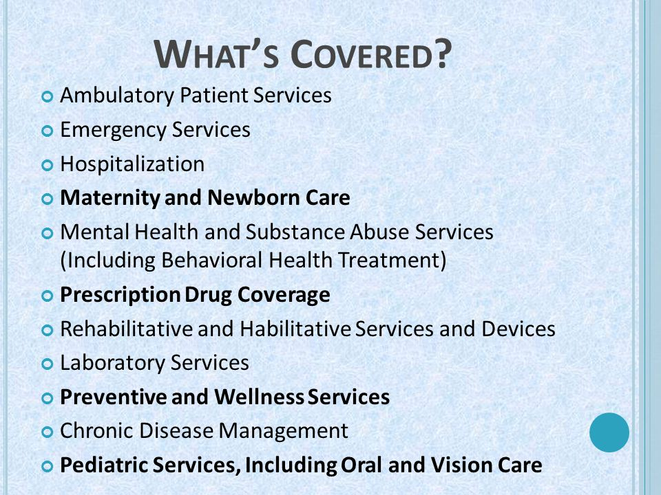 W HAT ' S C OVERED ? Ambulatory Patient Services Emergency Services Hospitalization Maternity and Newborn Care Mental Health and Substance Abuse Servi