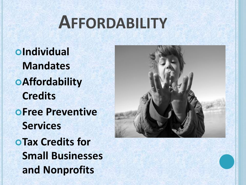 A FFORDABILITY Individual Mandates Affordability Credits Free Preventive Services Tax Credits for Small Businesses and Nonprofits