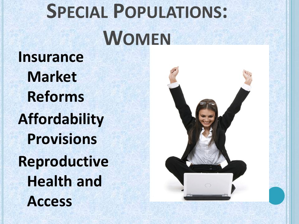 S PECIAL P OPULATIONS : W OMEN Insurance Market Reforms Affordability Provisions Reproductive Health and Access