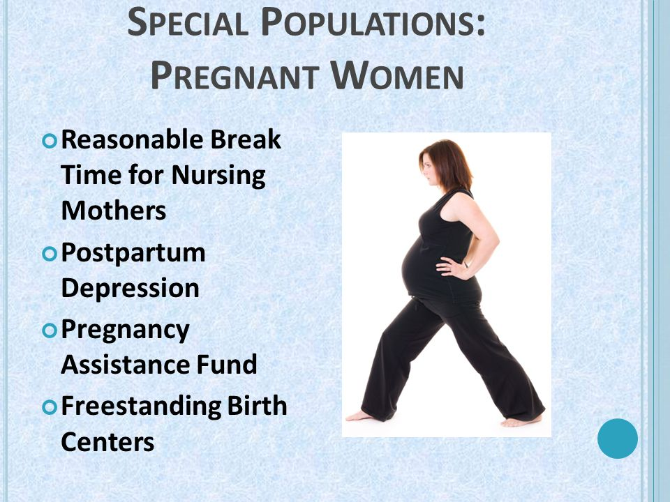 S PECIAL P OPULATIONS : P REGNANT W OMEN Reasonable Break Time for Nursing Mothers Postpartum Depression Pregnancy Assistance Fund Freestanding Birth Centers
