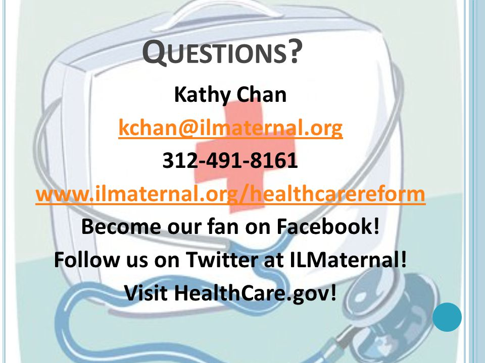 Q UESTIONS ? Kathy Chan kchan@ilmaternal.org 312-491-8161 www.ilmaternal.org/healthcarereform Become our fan on Facebook! Follow us on Twitter at ILMa