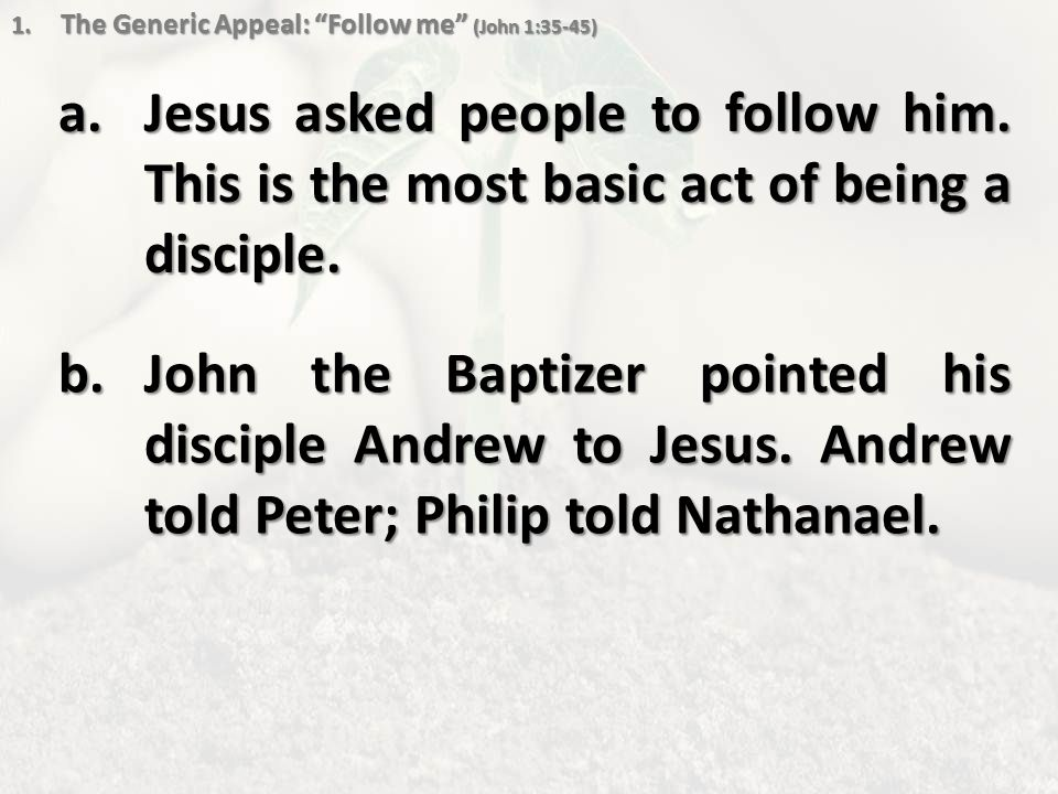 1. The Generic Appeal: Follow me (John 1:35-45) a.Jesus asked people to follow him.