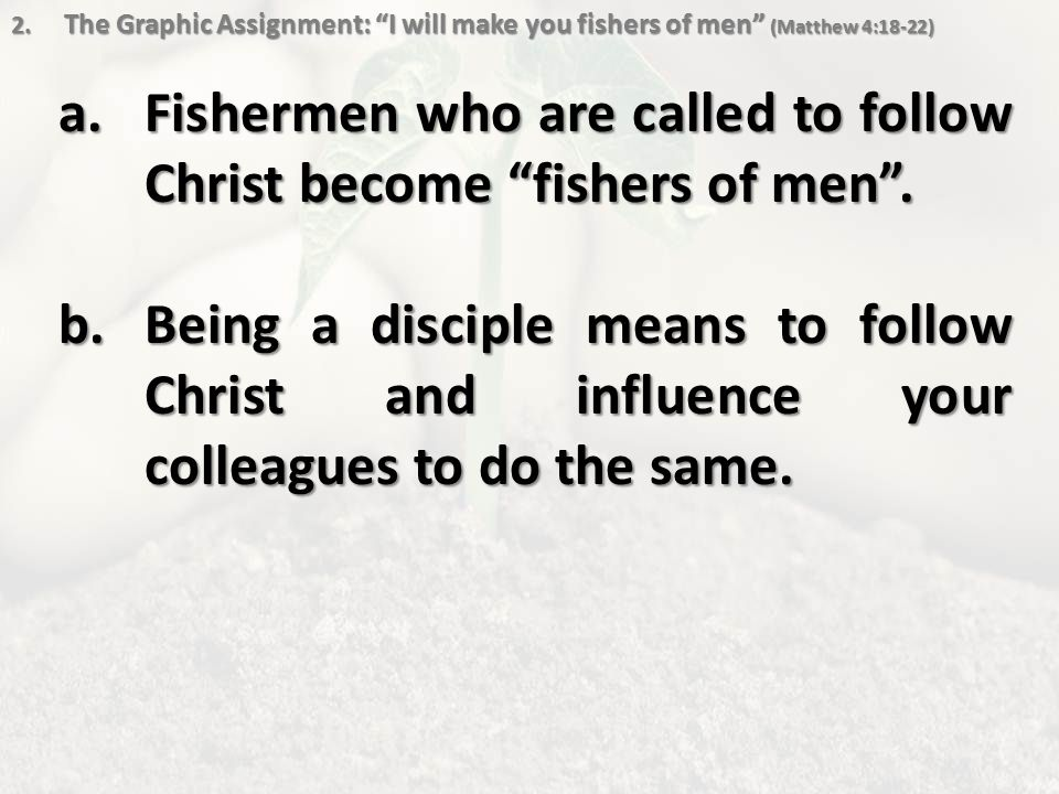 """2. The Graphic Assignment: """"I will make you fishers of men"""" (Matthew 4:18-22) a.Fishermen who are called to follow Christ become """"fishers of men"""". b.B"""