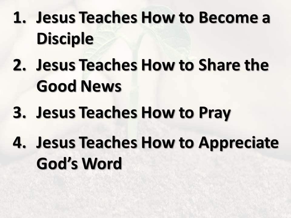 1.Jesus Teaches How to Become a Disciple 2.Jesus Teaches How to Share the Good News 3.Jesus Teaches How to Pray 4.Jesus Teaches How to Appreciate God's Word