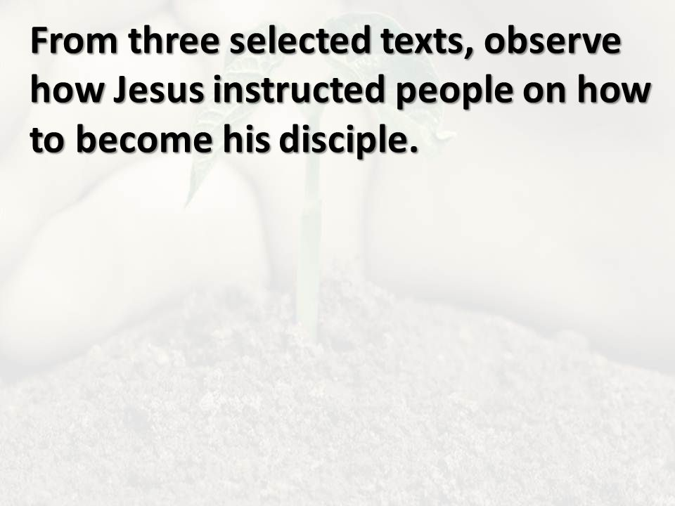 From three selected texts, observe how Jesus instructed people on how to become his disciple.