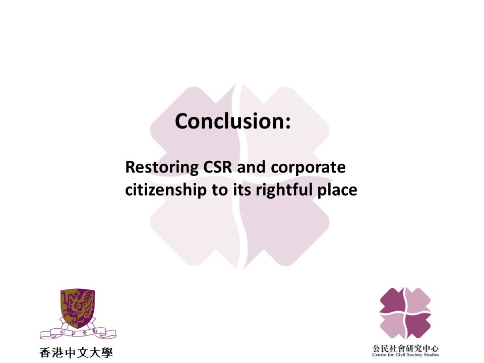 香港中文大學 Restoring CSR and corporate citizenship to its rightful place Conclusion: