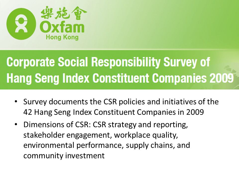 Survey documents the CSR policies and initiatives of the 42 Hang Seng Index Constituent Companies in 2009 Dimensions of CSR: CSR strategy and reporting, stakeholder engagement, workplace quality, environmental performance, supply chains, and community investment