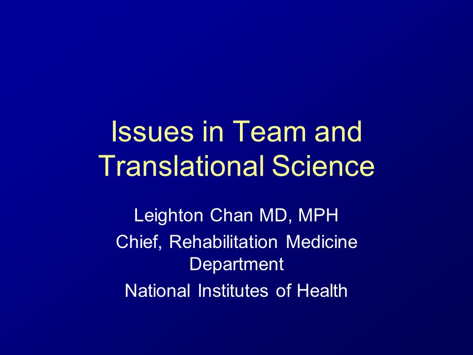 Issues in Team and Translational Science Leighton Chan MD, MPH Chief, Rehabilitation Medicine Department National Institutes of Health