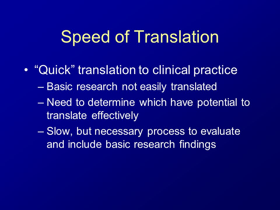 Speed of Translation Quick translation to clinical practice –Basic research not easily translated –Need to determine which have potential to translate effectively –Slow, but necessary process to evaluate and include basic research findings