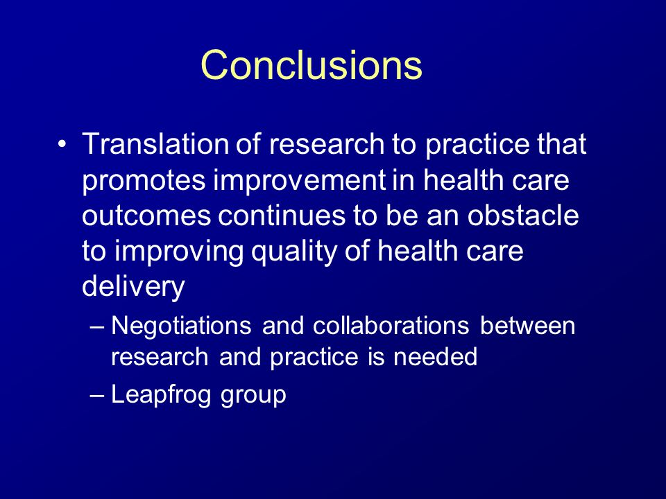 Conclusions Translation of research to practice that promotes improvement in health care outcomes continues to be an obstacle to improving quality of