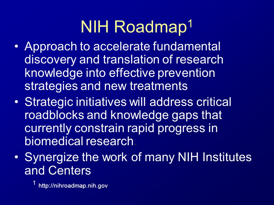 NIH Roadmap 1 Approach to accelerate fundamental discovery and translation of research knowledge into effective prevention strategies and new treatments Strategic initiatives will address critical roadblocks and knowledge gaps that currently constrain rapid progress in biomedical research.