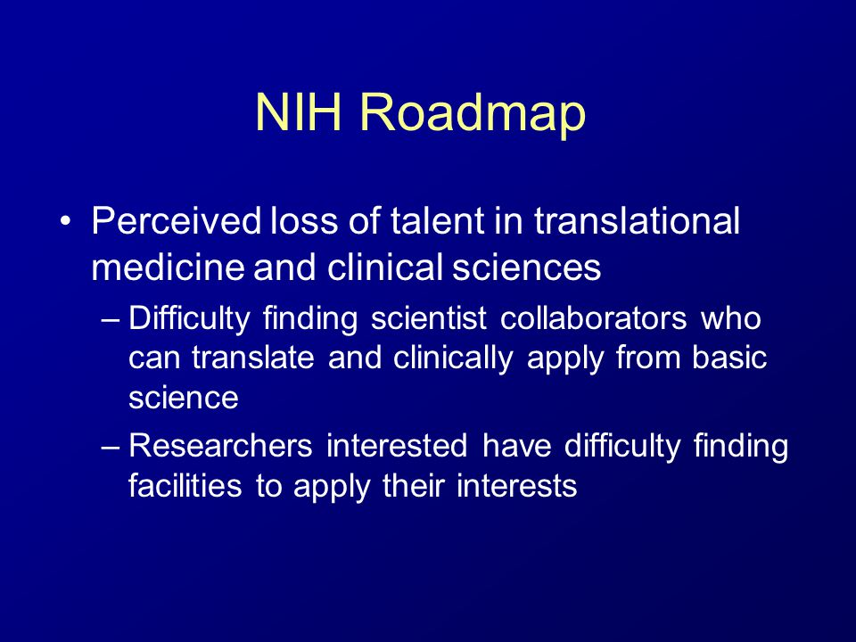 NIH Roadmap Perceived loss of talent in translational medicine and clinical sciences –Difficulty finding scientist collaborators who can translate and clinically apply from basic science –Researchers interested have difficulty finding facilities to apply their interests