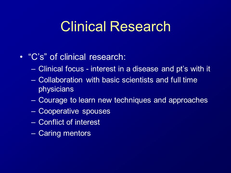 "Clinical Research ""C's"" of clinical research: –Clinical focus - interest in a disease and pt's with it –Collaboration with basic scientists and full t"
