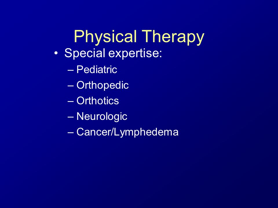Physical Therapy Special expertise: –Pediatric –Orthopedic –Orthotics –Neurologic –Cancer/Lymphedema