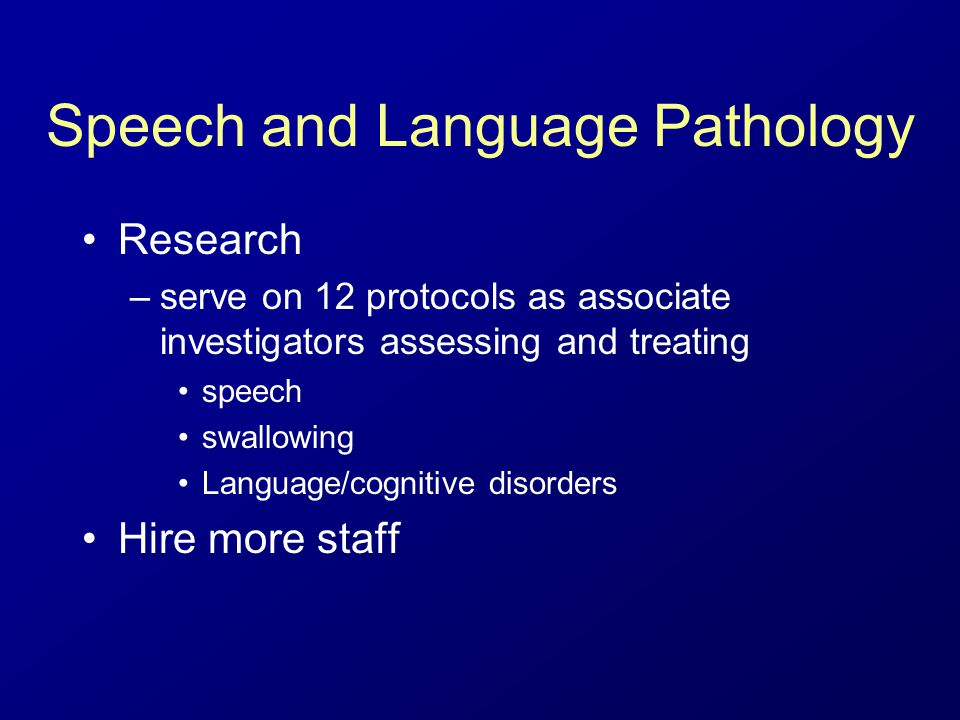 Speech and Language Pathology Research –serve on 12 protocols as associate investigators assessing and treating speech swallowing Language/cognitive disorders Hire more staff