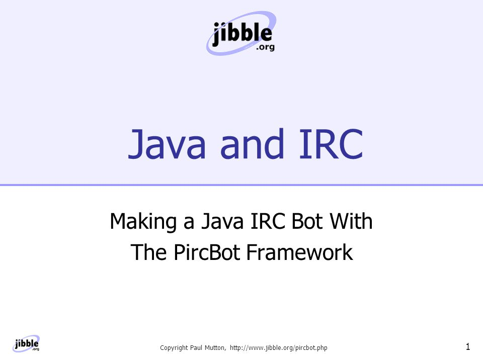 Copyright Paul Mutton, http://www.jibble.org/pircbot.php 1 Java and IRC Making a Java IRC Bot With The PircBot Framework