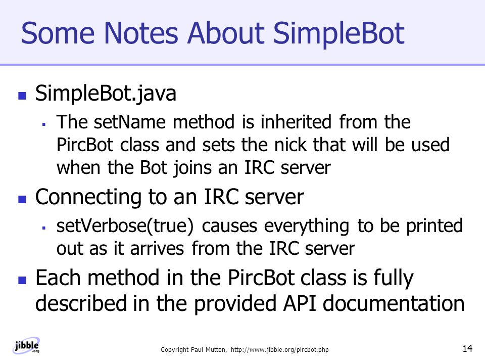 Copyright Paul Mutton, http://www.jibble.org/pircbot.php 14 Some Notes About SimpleBot SimpleBot.java  The setName method is inherited from the PircBot class and sets the nick that will be used when the Bot joins an IRC server Connecting to an IRC server  setVerbose(true) causes everything to be printed out as it arrives from the IRC server Each method in the PircBot class is fully described in the provided API documentation